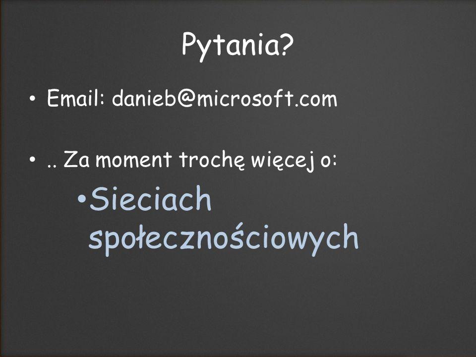 Pytania Email: danieb@microsoft.com.. Za moment trochę więcej o: Sieciach społecznościowych