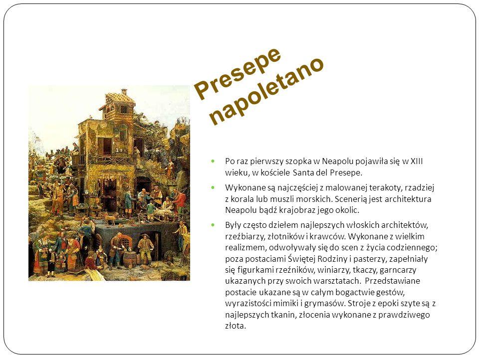 Presepe napoletano Po raz pierwszy szopka w Neapolu pojawiła się w XIII wieku, w kościele Santa del Presepe. Wykonane są najczęściej z malowanej terak