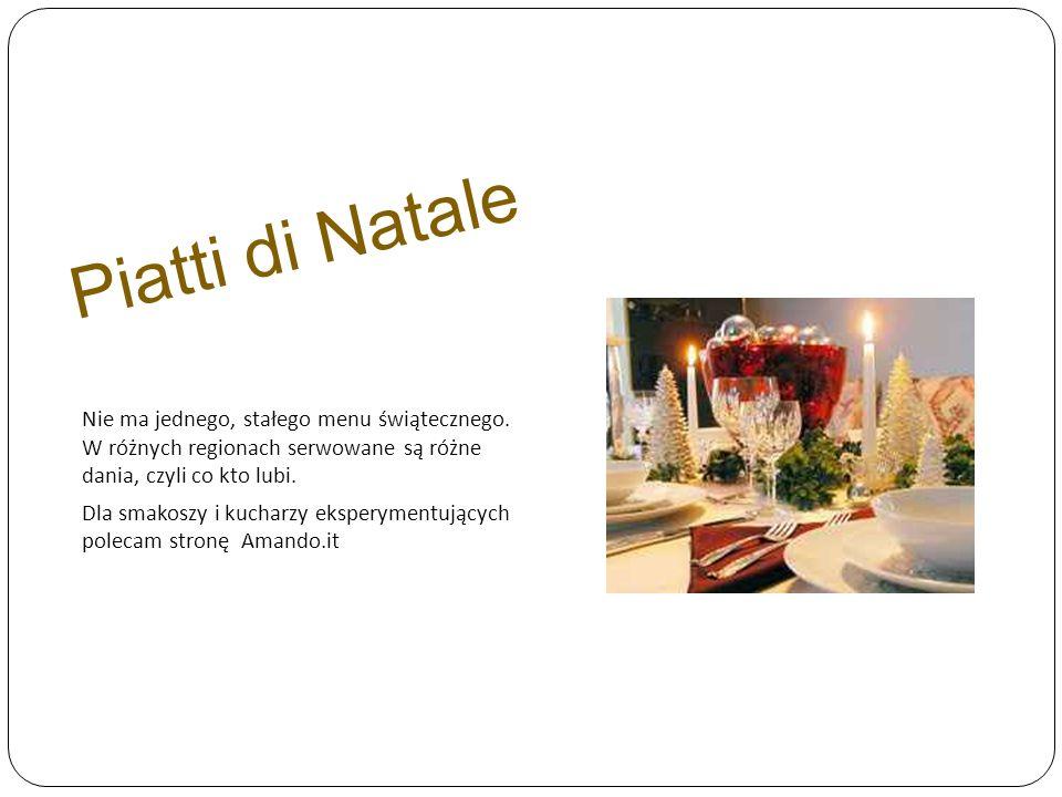 Piatti di Natale Nie ma jednego, stałego menu świątecznego. W różnych regionach serwowane są różne dania, czyli co kto lubi. Dla smakoszy i kucharzy e
