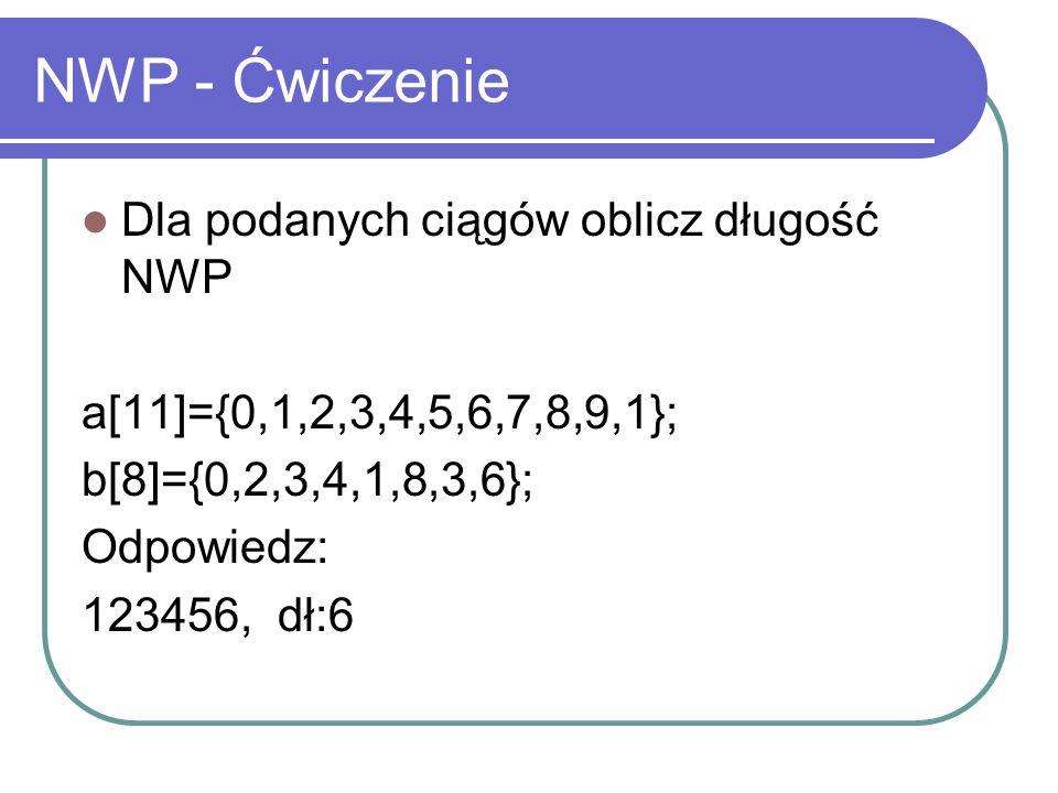 NWP Optymalizacja zużycia pamięci // A i B to długości ciągów a i b // tablica t[2][B] jest początkowo wyzerowana for(int g=1; g<=A; g++) for(int h=1; h<=B; h++) if(a[g] == b[h]) t[g % 2][h] = 1 + t[1 - g % 2][h - 1]; else t[g % 2][h] = max(t[1 - g % 2][h], t[g % 2][h - 1]);
