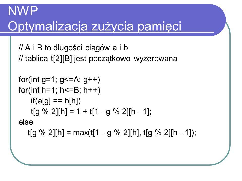 NWP Optymalizacja zużycia pamięci // A i B to długości ciągów a i b // tablica t[2][B] jest początkowo wyzerowana for(int g=1; g<=A; g++) for(int h=1;