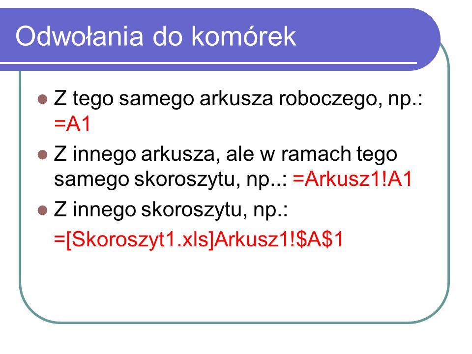 Odwołania do komórek Z tego samego arkusza roboczego, np.: =A1 Z innego arkusza, ale w ramach tego samego skoroszytu, np..: =Arkusz1!A1 Z innego skoro