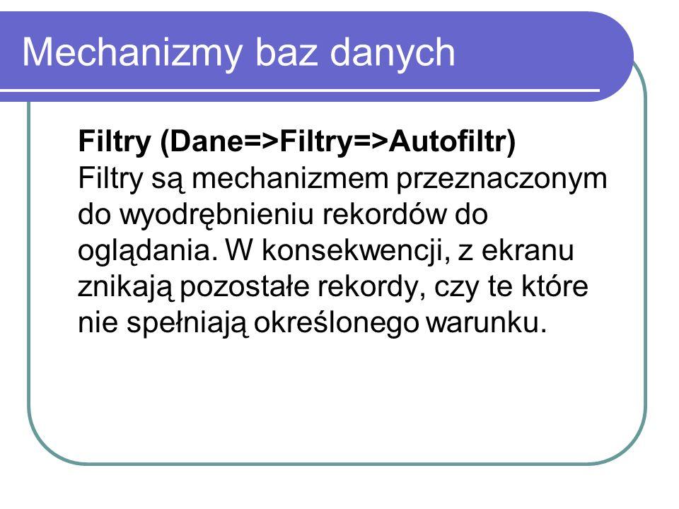 Mechanizmy baz danych Filtry (Dane=>Filtry=>Autofiltr) Filtry są mechanizmem przeznaczonym do wyodrębnieniu rekordów do oglądania. W konsekwencji, z e