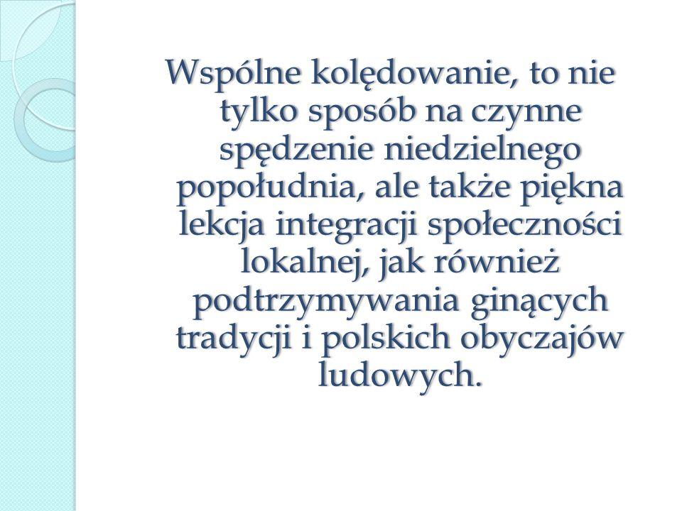 Wspólne kolędowanie, to nie tylko sposób na czynne spędzenie niedzielnego popołudnia, ale także piękna lekcja integracji społeczności lokalnej, jak również podtrzymywania ginących tradycji i polskich obyczajów ludowych.