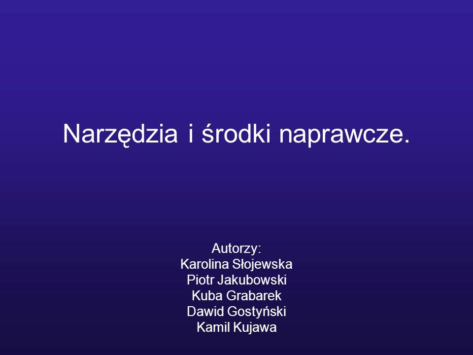 Narzędzia i środki naprawcze. Autorzy: Karolina Słojewska Piotr Jakubowski Kuba Grabarek Dawid Gostyński Kamil Kujawa