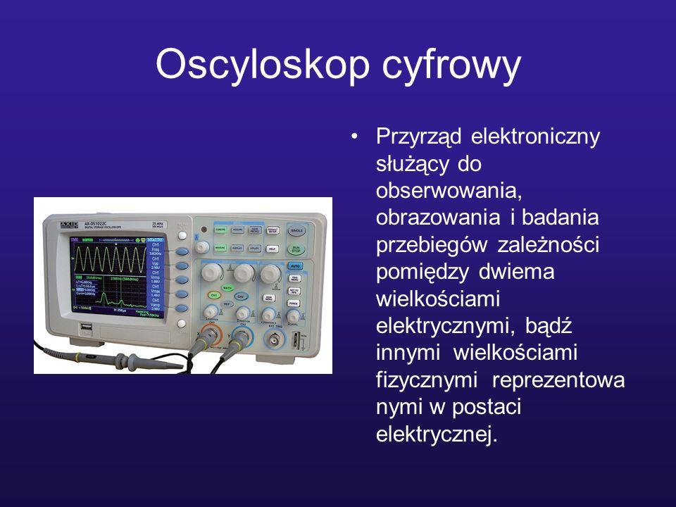 Oscyloskop cyfrowy Przyrząd elektroniczny służący do obserwowania, obrazowania i badania przebiegów zależności pomiędzy dwiema wielkościami elektryczn