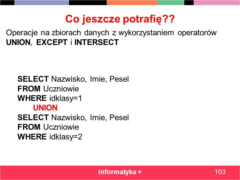 Co jeszcze potrafię?? informatyka +103 Operacje na zbiorach danych z wykorzystaniem operatorów UNION, EXCEPT i INTERSECT SELECT Nazwisko, Imie, Pesel