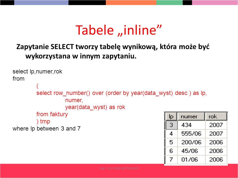 mgr inż. Andrzej Ptasznik Tabele inline Zapytanie SELECT tworzy tabelę wynikową, która może być wykorzystana w innym zapytaniu. select lp,numer,rok fr