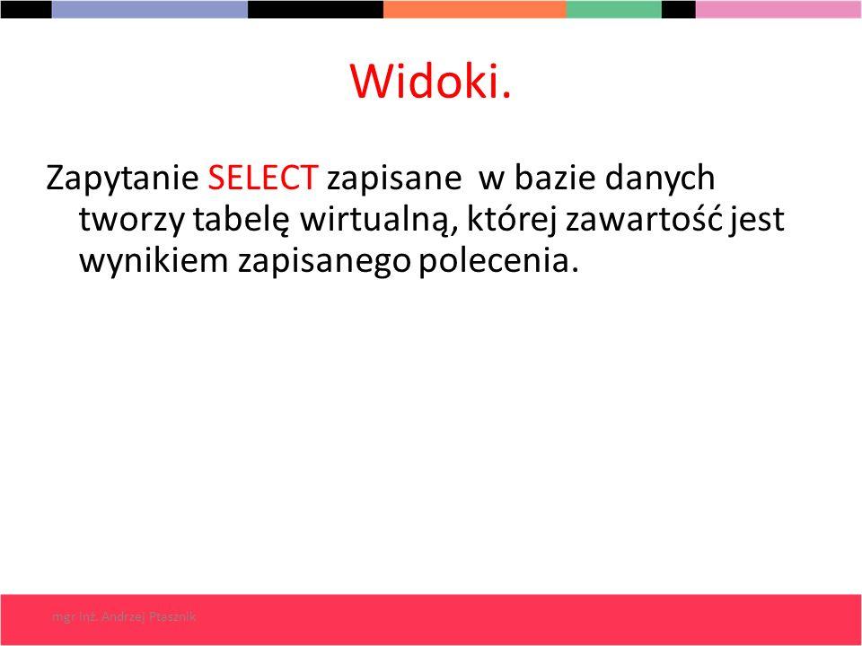 mgr inż. Andrzej Ptasznik Widoki. Zapytanie SELECT zapisane w bazie danych tworzy tabelę wirtualną, której zawartość jest wynikiem zapisanego poleceni