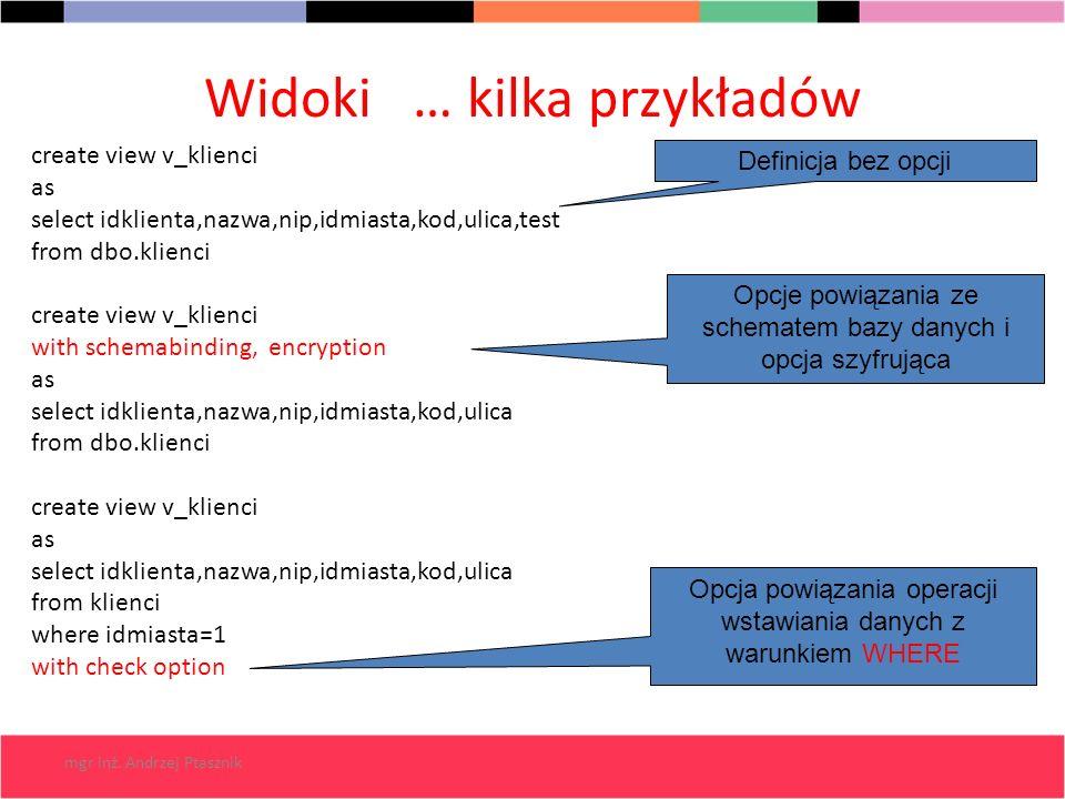mgr inż. Andrzej Ptasznik Widoki … kilka przykładów create view v_klienci as select idklienta,nazwa,nip,idmiasta,kod,ulica,test from dbo.klienci creat