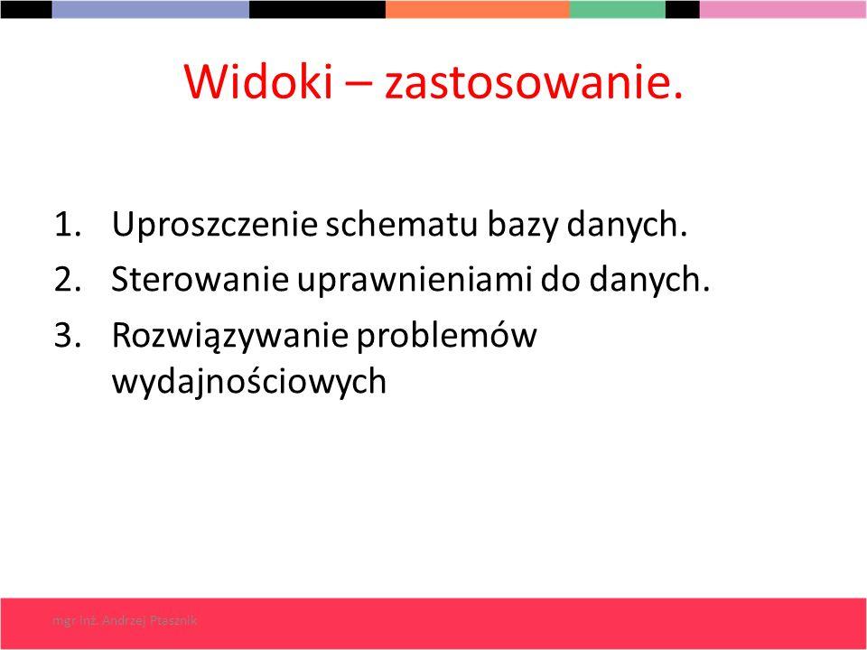 mgr inż. Andrzej Ptasznik Widoki – zastosowanie. 1.Uproszczenie schematu bazy danych. 2.Sterowanie uprawnieniami do danych. 3.Rozwiązywanie problemów