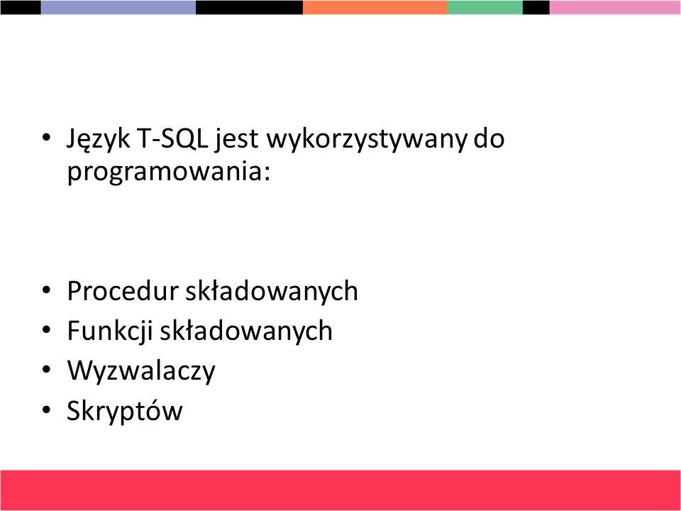Język T-SQL jest wykorzystywany do programowania: Procedur składowanych Funkcji składowanych Wyzwalaczy Skryptów