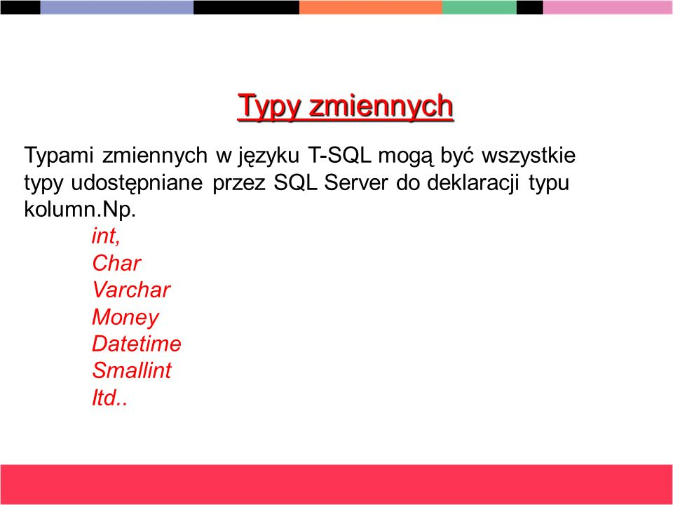 Typy zmiennych Typami zmiennych w języku T-SQL mogą być wszystkie typy udostępniane przez SQL Server do deklaracji typu kolumn.Np. int, Char Varchar M