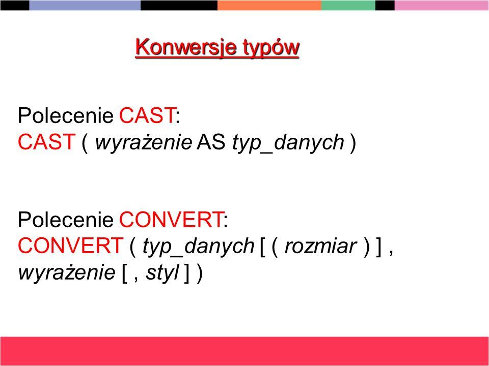 Konwersje typów Polecenie CAST: CAST ( wyrażenie AS typ_danych ) Polecenie CONVERT: CONVERT ( typ_danych [ ( rozmiar ) ], wyrażenie [, styl ] )
