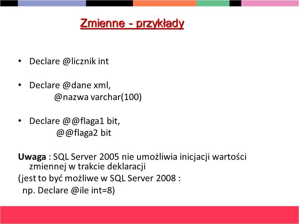 Declare @licznik int Declare @dane xml, @nazwa varchar(100) Declare @@flaga1 bit, @@flaga2 bit Uwaga : SQL Server 2005 nie umożliwia inicjacji wartośc