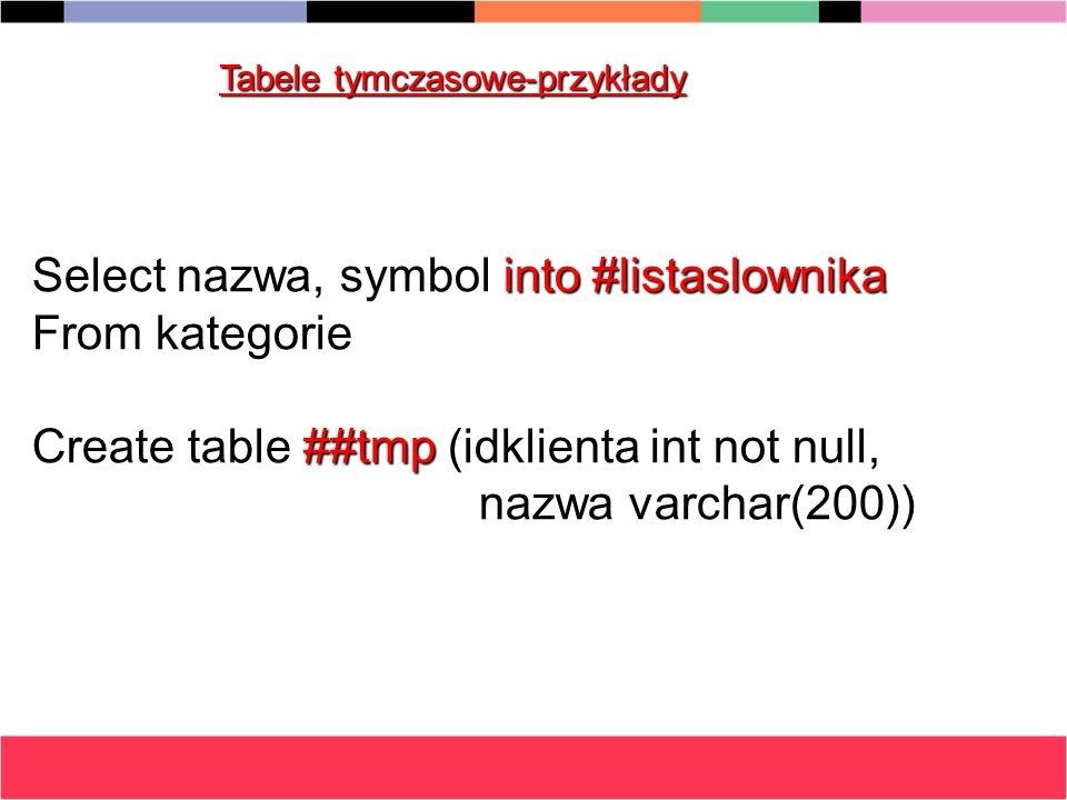 Tabele tymczasowe-przykłady Select nazwa, symbol into #listaslownika From kategorie Create table ##tmp (idklienta int not null, nazwa varchar(200)) na
