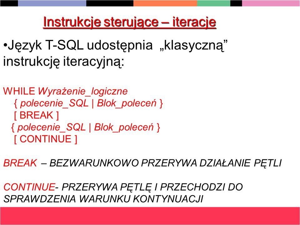 Instrukcje sterujące – iteracje Język T-SQL udostępnia klasyczną instrukcję iteracyjną:Język T-SQL udostępnia klasyczną instrukcję iteracyjną: WHILE W