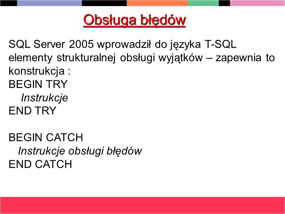 Obsługa błędów SQL Server 2005 wprowadził do języka T-SQL elementy strukturalnej obsługi wyjątków – zapewnia to konstrukcja : BEGIN TRY Instrukcje Ins