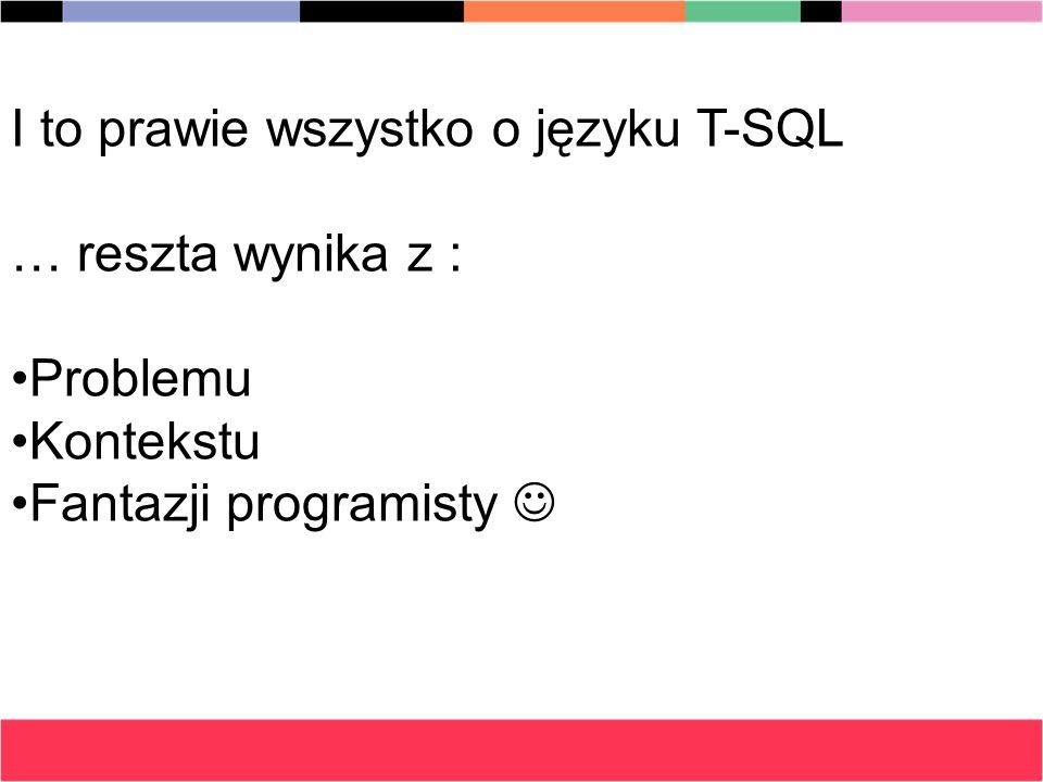 I to prawie wszystko o języku T-SQL … reszta wynika z : ProblemuProblemu KontekstuKontekstu Fantazji programistyFantazji programisty