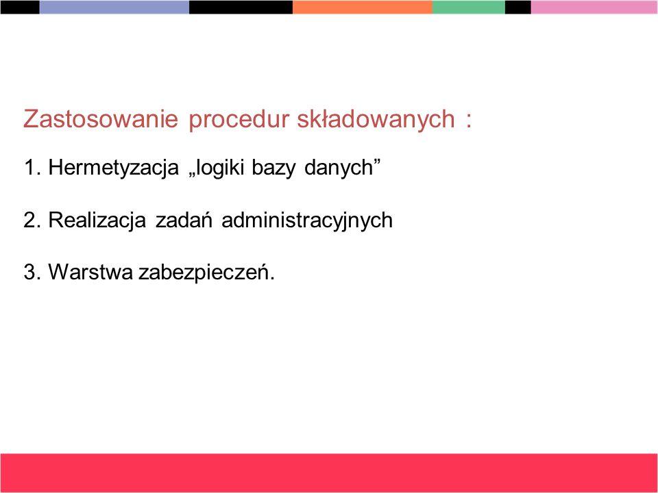 Zastosowanie procedur składowanych : 1.Hermetyzacja logiki bazy danych 2.Realizacja zadań administracyjnych 3.Warstwa zabezpieczeń.