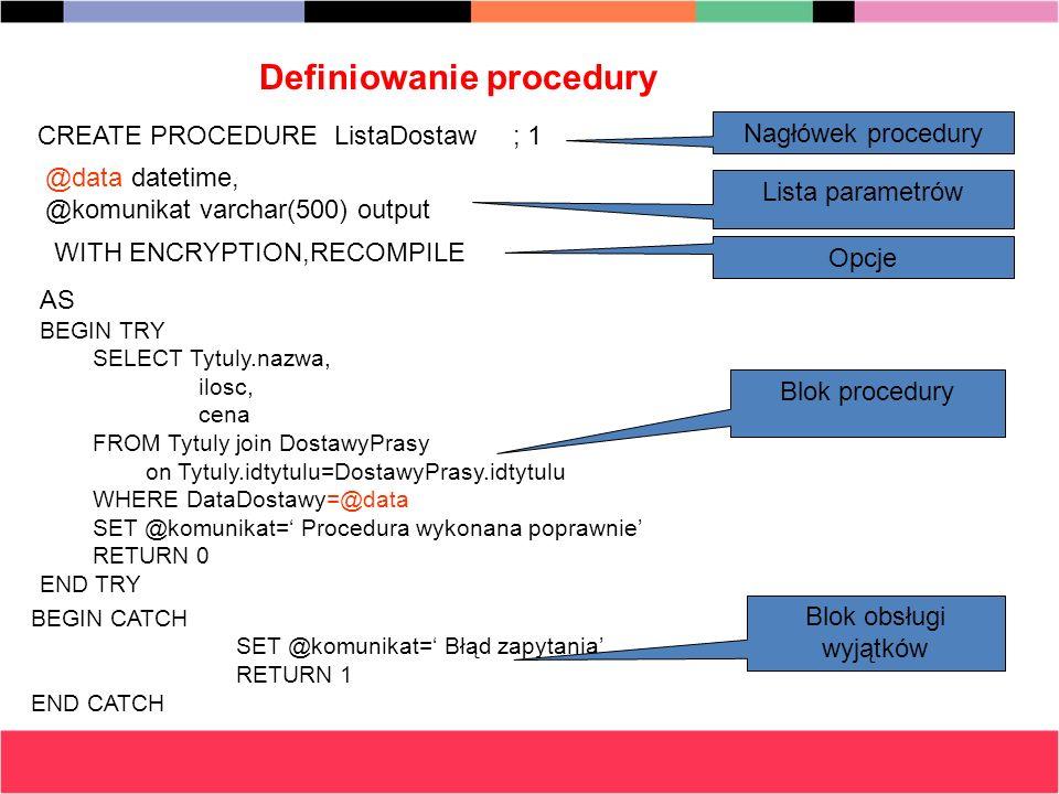 Definiowanie procedury CREATE PROCEDURE ListaDostaw; 1 Nagłówek procedury @data datetime, @komunikat varchar(500) output Lista parametrów WITH ENCRYPT