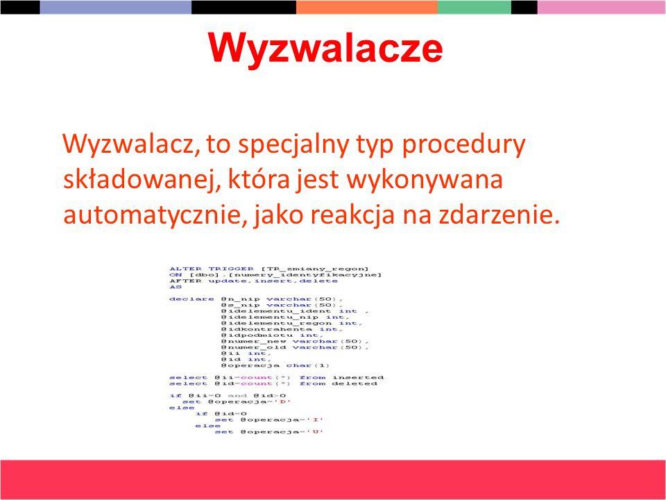 Wyzwalacze Wyzwalacz, to specjalny typ procedury składowanej, która jest wykonywana automatycznie, jako reakcja na zdarzenie.