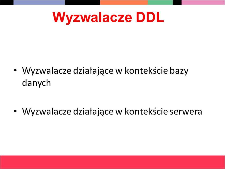Wyzwalacze DDL Wyzwalacze działające w kontekście bazy danych Wyzwalacze działające w kontekście serwera