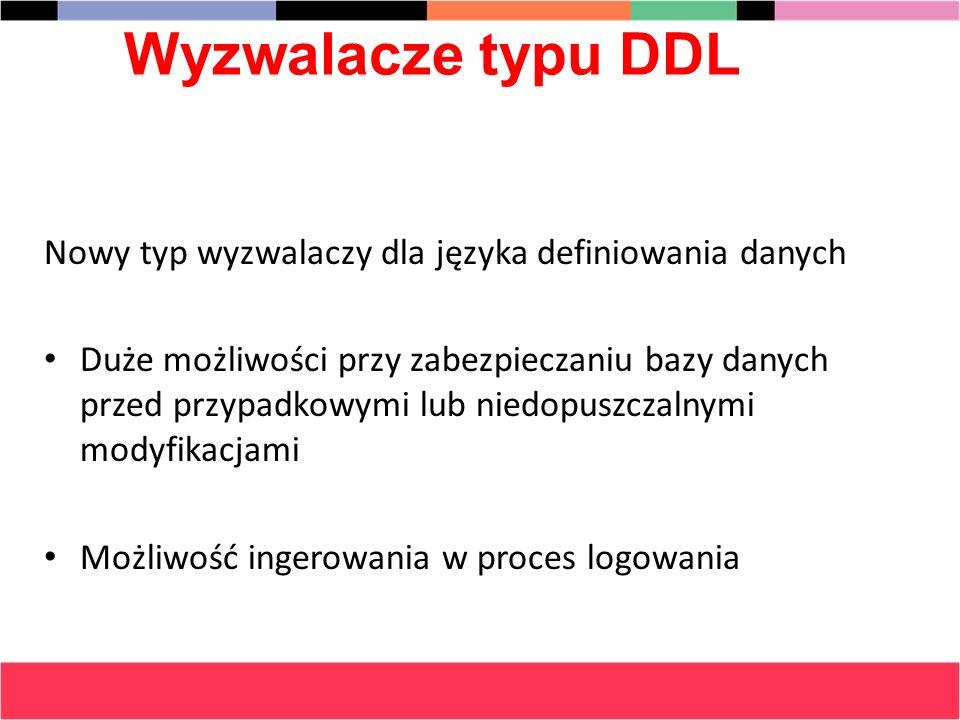 Wyzwalacze typu DDL Nowy typ wyzwalaczy dla języka definiowania danych Duże możliwości przy zabezpieczaniu bazy danych przed przypadkowymi lub niedopu