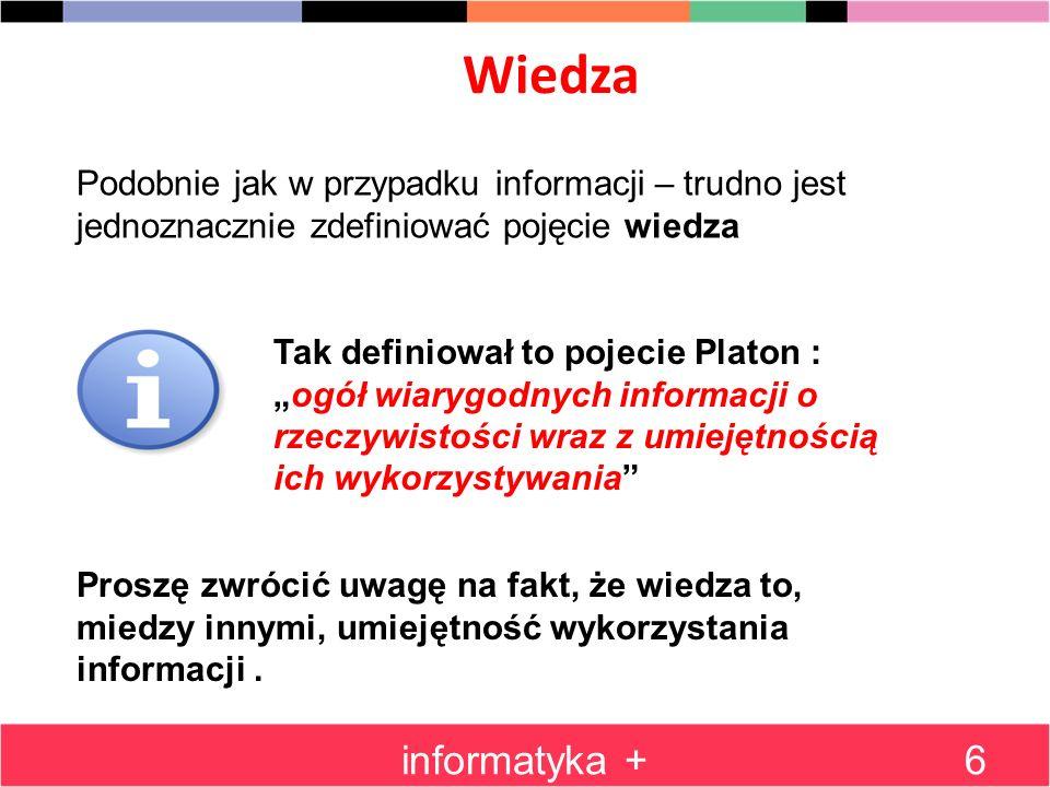 Wiedza informatyka +6 Podobnie jak w przypadku informacji – trudno jest jednoznacznie zdefiniować pojęcie wiedza Tak definiował to pojecie Platon : og