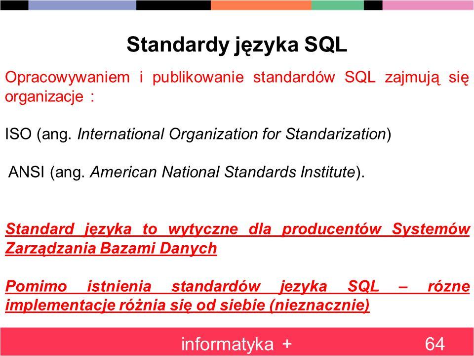 informatyka +64 Standardy języka SQL Opracowywaniem i publikowanie standardów SQL zajmują się organizacje : ISO (ang. International Organization for S