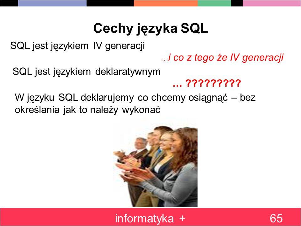 informatyka +65 Cechy języka SQL SQL jest językiem IV generacji … i co z tego że IV generacji SQL jest językiem deklaratywnym … ????????? W języku SQL