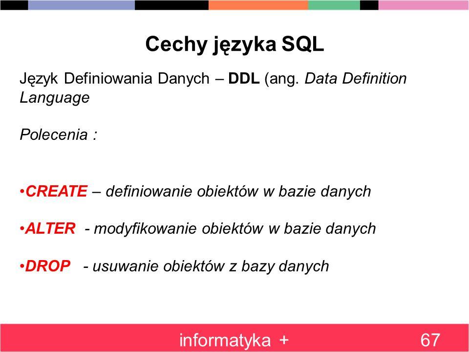 informatyka +67 Cechy języka SQL Język Definiowania Danych – DDL (ang. Data Definition Language Polecenia : CREATE – definiowanie obiektów w bazie dan
