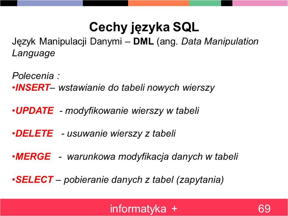informatyka +69 Cechy języka SQL Język Manipulacji Danymi – DML (ang. Data Manipulation Language Polecenia : INSERT– wstawianie do tabeli nowych wiers
