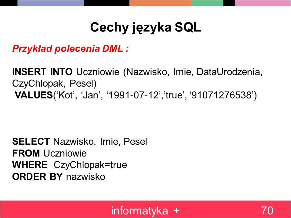 informatyka +70 Cechy języka SQL Przykład polecenia DML : INSERT INTO Uczniowie (Nazwisko, Imie, DataUrodzenia, CzyChlopak, Pesel) VALUES(Kot, Jan, 19