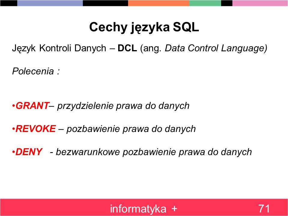 informatyka +71 Cechy języka SQL Język Kontroli Danych – DCL (ang. Data Control Language) Polecenia : GRANT– przydzielenie prawa do danych REVOKE – po