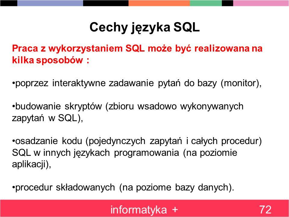 informatyka +72 Cechy języka SQL Praca z wykorzystaniem SQL może być realizowana na kilka sposobów : poprzez interaktywne zadawanie pytań do bazy (mon