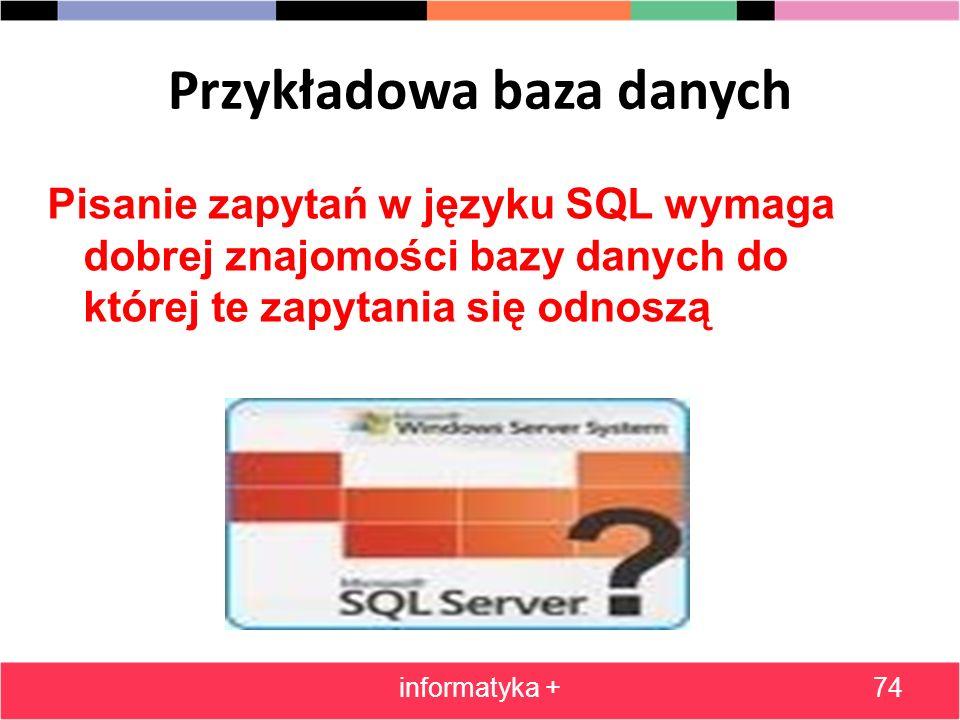 Przykładowa baza danych Pisanie zapytań w języku SQL wymaga dobrej znajomości bazy danych do której te zapytania się odnoszą informatyka +74