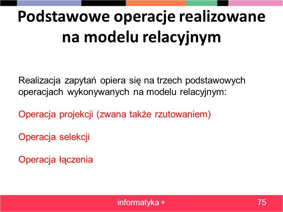 Podstawowe operacje realizowane na modelu relacyjnym informatyka +75 Realizacja zapytań opiera się na trzech podstawowych operacjach wykonywanych na m