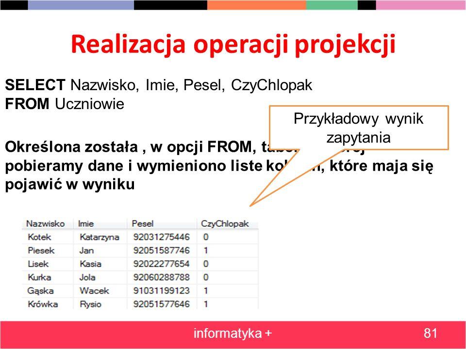Realizacja operacji projekcji informatyka +81 SELECT Nazwisko, Imie, Pesel, CzyChlopak FROM Uczniowie Określona została, w opcji FROM, tabela z której
