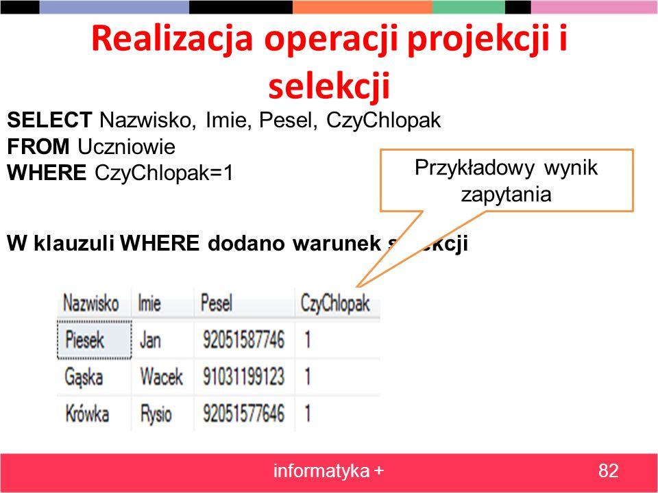 Realizacja operacji projekcji i selekcji informatyka +82 SELECT Nazwisko, Imie, Pesel, CzyChlopak FROM Uczniowie WHERE CzyChlopak=1 W klauzuli WHERE d