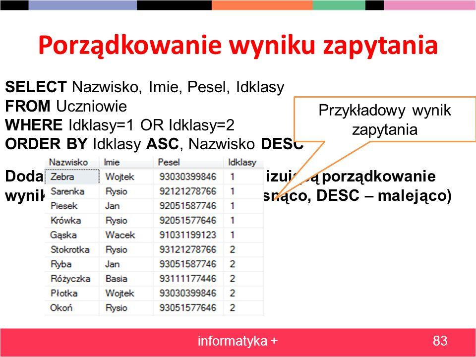 Porządkowanie wyniku zapytania informatyka +83 SELECT Nazwisko, Imie, Pesel, Idklasy FROM Uczniowie WHERE Idklasy=1 OR Idklasy=2 ORDER BY Idklasy ASC,
