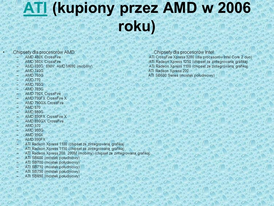 ATIATI (kupiony przez AMD w 2006 roku) Chipsety dla procesorów AMD: Chipsety dla procesorów Intel: –AMD 480X CrossFire ATI CrossFire Xpress 3200 (dla