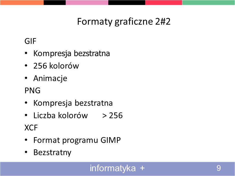Formaty graficzne 2#2 9 informatyka + GIF Komp resja bezstratna 256 kolorów Animacje PNG Kompresja bezstratna Liczba kolorów > 256 XCF Format programu