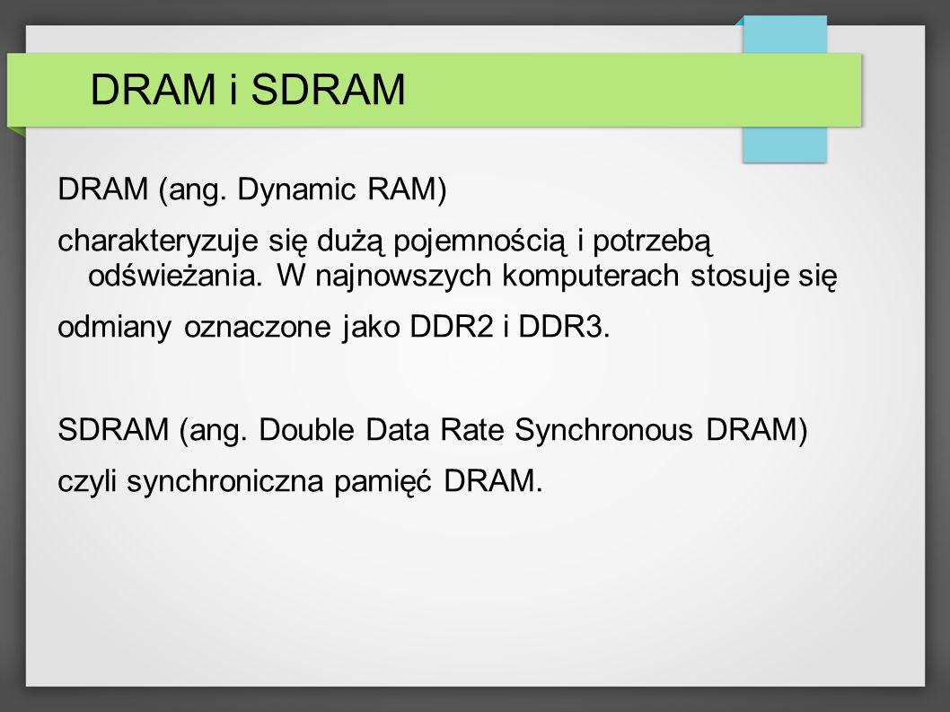 DRAM i SDRAM DRAM (ang. Dynamic RAM) charakteryzuje się dużą pojemnością i potrzebą odświeżania. W najnowszych komputerach stosuje się odmiany oznaczo