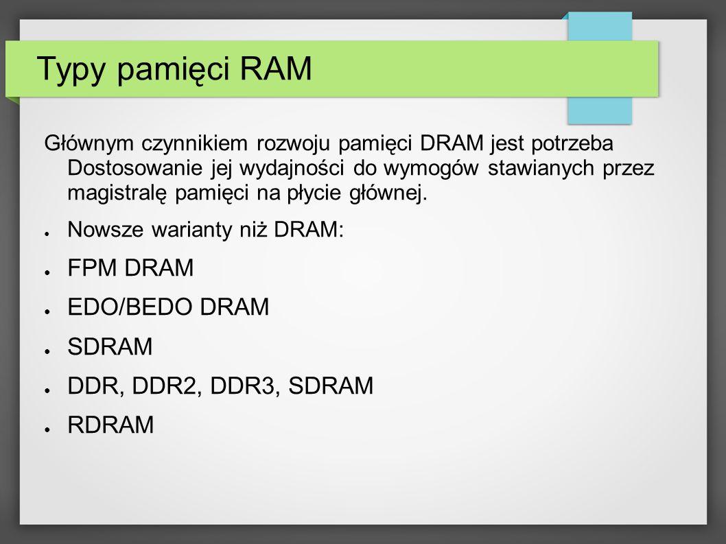 Typy pamięci RAM Głównym czynnikiem rozwoju pamięci DRAM jest potrzeba Dostosowanie jej wydajności do wymogów stawianych przez magistralę pamięci na p