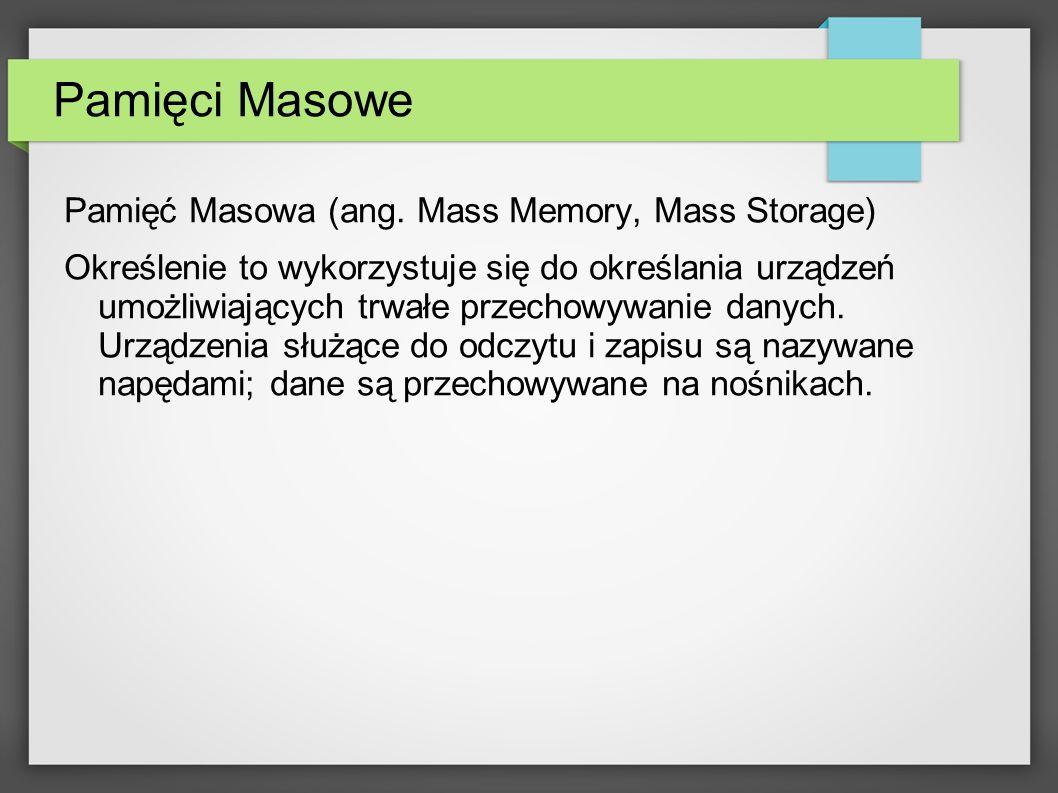 Pamięci Masowe Pamięć Masowa (ang. Mass Memory, Mass Storage) Określenie to wykorzystuje się do określania urządzeń umożliwiających trwałe przechowywa