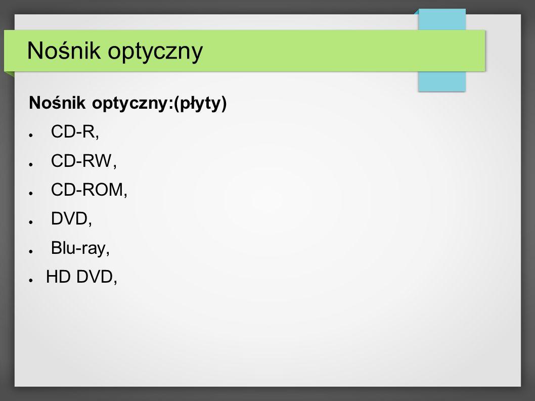 Nośnik optyczny Nośnik optyczny:(płyty) CD-R, CD-RW, CD-ROM, DVD, Blu-ray, HD DVD,