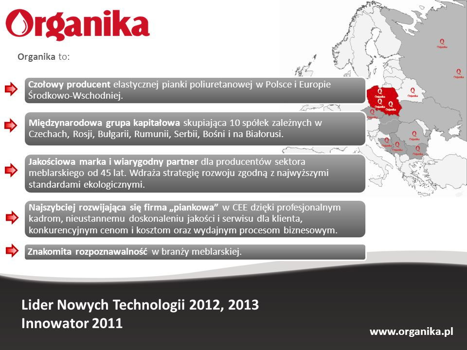 Lider Nowych Technologii 2012, 2013 Innowator 2011 Organika to: Czołowy producent elastycznej pianki poliuretanowej w Polsce i Europie Środkowo-Wschod