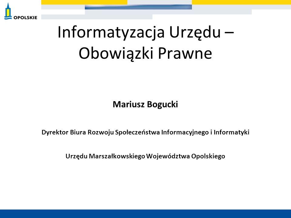Informatyzacja Urzędu – Obowiązki Prawne Mariusz Bogucki Dyrektor Biura Rozwoju Społeczeństwa Informacyjnego i Informatyki Urzędu Marszałkowskiego Woj