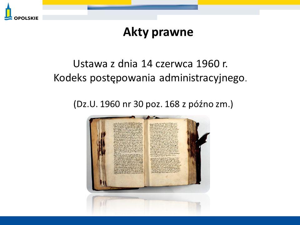 Ustawa z dnia 14 czerwca 1960 r. Kodeks postępowania administracyjnego. (Dz.U. 1960 nr 30 poz. 168 z późno zm.) Akty prawne